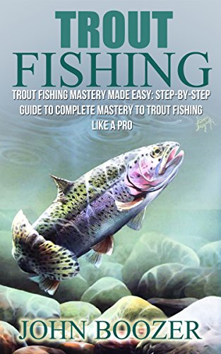 Trout Fishing: Trout Fishing Mastery Made Easy: Step-By-Step Guide To Complete Mastery To Trout Fishing Like A Pro (trout fishing, catching trout, catching ... trout, fishing tips, how to fish, trout)