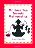 Mr. Base Ten Invents Mathematics, Bethanie H. Tucker, 1929229240