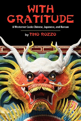 With Gratitude: A Westerner Cooks Chinese, Japanese, and Korean by Tino Rozzo