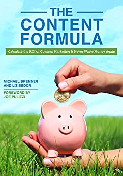 The Content Formula: Calculate the ROI of Content Marketing and Never Waste Money Again by [Brenner, Michael, Bedor, Liz]