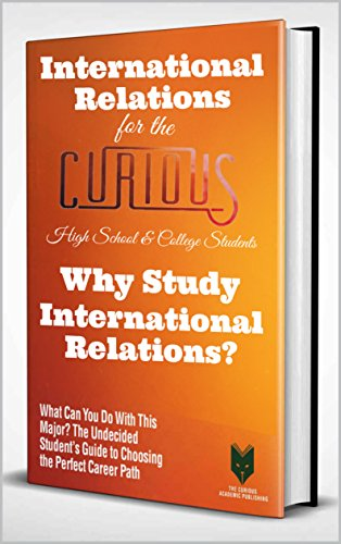 International Relations for the Curious High School & College Students: Why Study International Relations? (The Undecided Student's Guide to Choosing the Perfect Career Path)