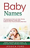 Baby Names: The Comprehensive Guide to the Origin, Meaning & Spiritual Significance of Baby Names, Includes the Latest Trends and Celebrity Baby Names (Contains 3 Manuscripts)