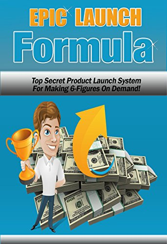 Epic Launch Formula: Top Secret Product Launch System For Making 6 Figures On Demand!