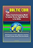 Baltic COIN: Using a Counterinsurgency Model to Counter Russian Hybrid Warfare in the Baltics - NATO Response to Putin's Aggression, Protection for Eastern Europe, Estonia, Latvia and Lithuania