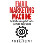 Email Marketing Machine: Build Relationships, Get Traffic, and Make Money Online | Argena Olivis