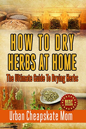 How To Dry Herbs At Home: The Ultimate Guide To Drying Herbs (Herb Gardening, Herbs And Spices, Condiment Recipes, Condiment Cookbook, Herbal Recipes, ... Mixing Herbs, Spices, Sauces, Barbecue) by Urban Cheapskate Mom