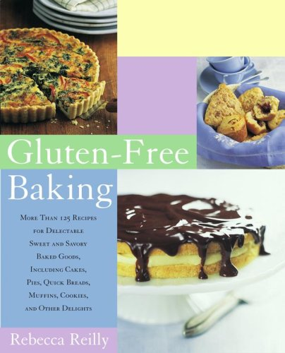 Gluten-Free Baking: More Than 125 Recipes for Delectable Sweet and Savory Baked Goods, Including Cakes, Pies, Quick Breads, Muffins, Cookies, and Other Delights by Rebecca Reilly