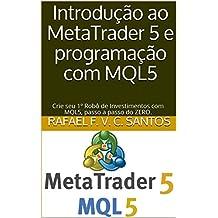 Introdução ao MetaTrader 5 e programação com MQL5: Crie seu 1º Robô de Investimentos com MQL5, passo a passo do ZERO. (Portuguese Edition)
