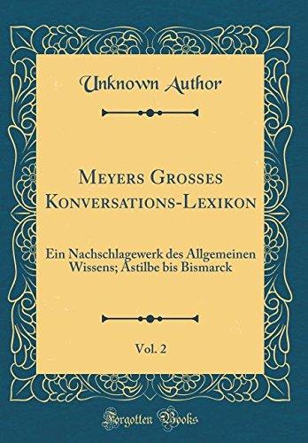 Meyers Großes Konversations-Lexikon, Vol. 2: Ein Nachschlagewerk des Allgemeinen Wissens; Astilbe bis Bismarck (Classic Reprint) (German Edition) ebook
