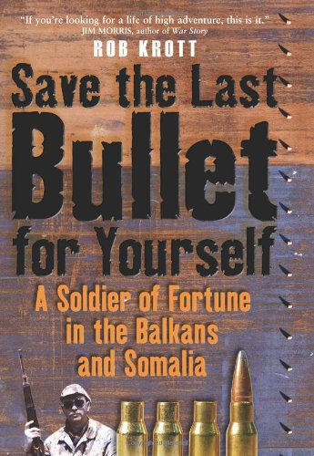 Read Online Save the Last Bullet for Yourself: A Soldier of Fortune in the Balkans and Somalia PDF