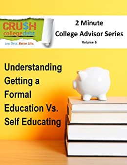 Understanding Getting A Formal Education Vs. Self Educating (2 Minute College Advisor Book 6)