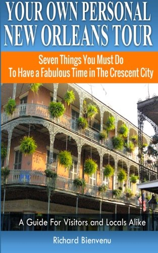 Your Own Personal New Orleans Tour (Travel Guide): Seven Things You Must Do To Have a Fabulous Time in The Crescent City - A Guide For Visitors and Locals Alike (Best Time To Travel To New Orleans)