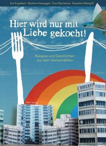 Hier wird nur mit Liebe gekocht!: Rezepte und Geschichten aus dem Gemeindebau