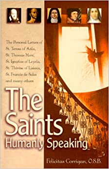 The Saints, Humanly Speaking: The Personal Letters of St. Teresa of Avila, St. Thomas More, St. Ignatius Loyola, St. Therese of Lisieux, St. Francis De Sales and Many More