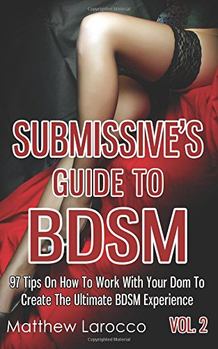 Submissive's Guide To BDSM Vol. 2: 97 Tips On How To Work With Your Dom To Create The Ultimate BDSM Experience (Guide to