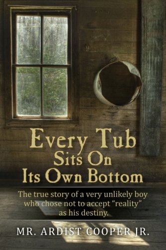 """Every Tub Sits on Its Own Bottom: The true story of a very unlikely boy who chose  not to accept """"reality"""" as his destiny."""