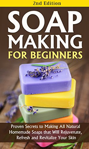Soap Making for Beginners 2nd Edition: Proven Secrets to Making All Natural Homemade Soaps that Will Rejuvenate, Refresh and Revitalize Your Skin: soap soap, soap making books for