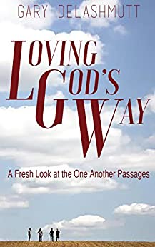 Loving God's Way: A Fresh Look at the One Another Passages by [DeLashmutt, Gary]