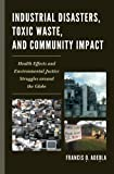 Industrial Disasters, Toxic Waste, and Community Impact : Health Effects and Environmental Justice Struggles Around the Globe, Adeola, Francis O., 0739147463