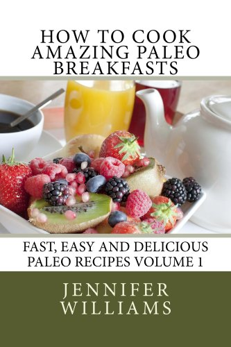 How to Cook Amazing Paleo Breakfasts (Fast, Easy and Delicious Paleo Recipes Book 1) by Jennifer Williams