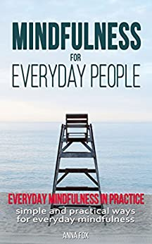 Mindfulness for everyday people: EVERYDAY MINDFULNESS IN PRACTICE: Simple and practical ways for everyday mindfulness by [Fox, Anna]