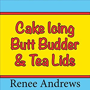 Cake Icing, Butt Budder and Tea Lids (A Romantic Comedy) Audiobook