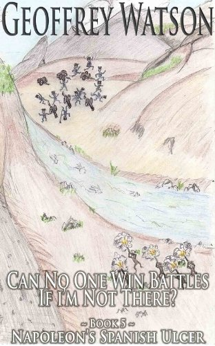 Can No One Win Battles If I'm Not There? (Napoleon's Spanish Ulcer Book 5)
