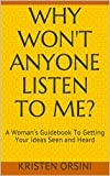 Why Won't Anyone Listen To Me?: A Woman's Guidebook To Getting Your Ideas Seen and Heard