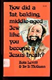 How Did a Fat, Balding, Middle-Aged Jew Like You Become a Jesus Freak?, Zola Levitt and D. McGann, 0842315128