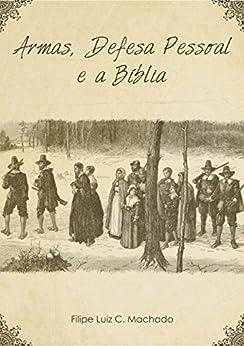 Armas, Defesa Pessoal e a Bíblia por [Machado, Filipe Luiz Claudino]