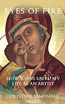 Eyes of Fire: How Icons Saved My Life As An Artist by [Simoneau Hales, Christine]