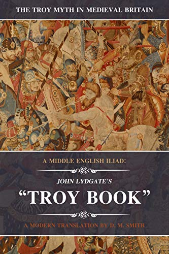 A Middle English Iliad: John Lydgate's Troy Book: A Modern Translation (The Troy Myth in Medieval Britain Book 1) (English Edition)