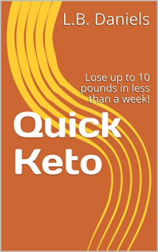 Quick Keto: Lose up to 10 pounds in less than a week! (Weight Loss) by L.B. Daniels