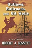 Outlaws, Railroads, and Oil Wells, Robert J. Gossett, 1452043337