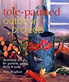 Tole-Painted Outdoor Projects: Decorative Designs for Gardens, Patios, Decks & More
