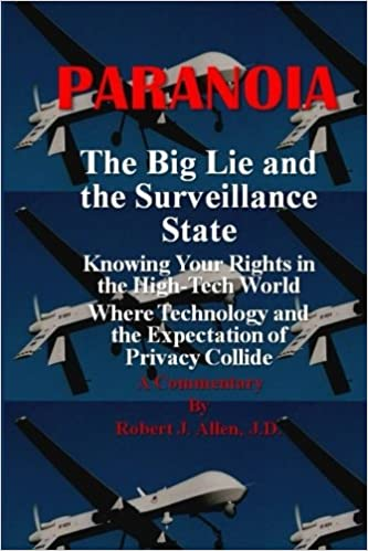 Paranoia The Big Lie and the Surveillance State: Knowing Your Rights in the High-Tech World Where Technology and the Expectation of Privacy Collide