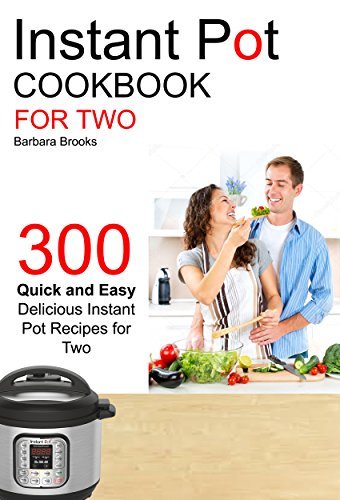 Instant Pot Cookbook For Two: 300 Quick And Easy Delicious Instant Pot Recipes For Two by Barbara Brooks
