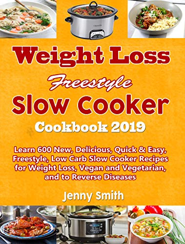 Weight Loss Freestyle Slow Cooker Cookbook 2019: Learn 600 New, Delicious, Quick & Easy, Freestyle, Low Carb Slow Cooker Recipes for Weight Loss, Vegan and Vegetarian, and to Reverse Diseases by Jenny Smith