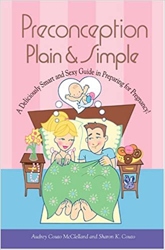 Preconception Plain & Simple: A Deliciously Smart And Sexy Guide In Preparing For Pregnancy!
