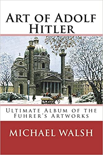 Amazon Com Art Of Adolf Hitler Ultimate Album Of The Fuhrer S Artworks 9781721760770 Walsh Michael Books