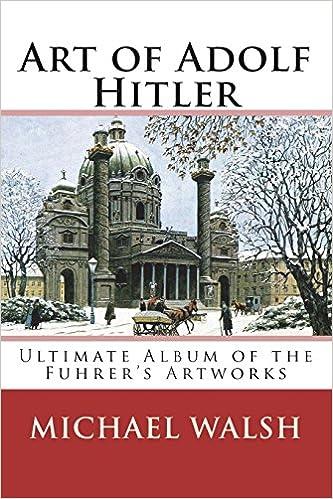 Amazon Com Art Of Adolf Hitler Ultimate Album Of The Fuhrer S Artworks 9781721760770 Walsh Michael Books