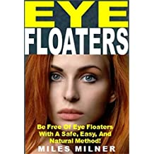 Eye Floaters: Be Free Of Eye Floaters With A Safe, Easy, And Natural Method!