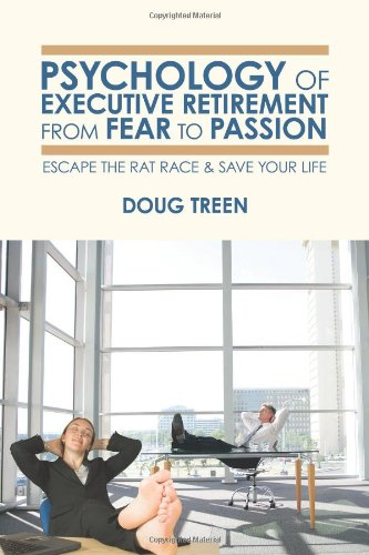 Psychology of Executive Retirement from Fear to Passion: Escape the Rat-Race & Save Your Life -  Doug Treen, Paperback