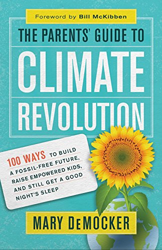 The Parents' Guide to Climate Revolution: 100 Ways to Build a Fossil-Free Future, Raise Empowered Kids, and Still Get a Good Night's Sleep