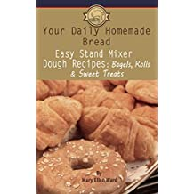 Easy Stand Mixer Dough Recipes: Bagels, Rolls, and Sweet Treats (Your Daily Homemade Bread Book 2)