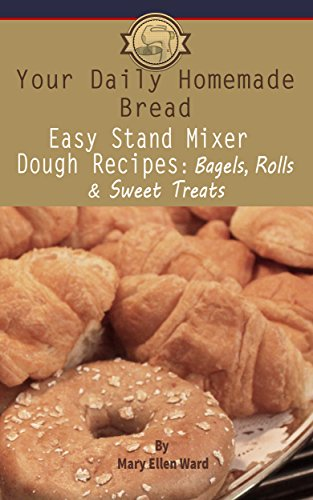 Easy Stand Mixer Dough Recipes: Bagels, Rolls, and Sweet Treats (Your Daily Homemade Bread Book 2) (Instructions And Recipes For Your Kitchenaid Stand Mixer)