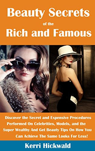 Beauty Secrets of the Rich and Famous: Discover Secret and Expensive Procedures Performed On Celebrities, Models, And The Super Wealthy And Get Beauty Tips On Achieving The Same Looks For Less!