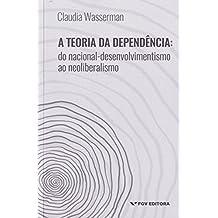 A Teoria da Dependência. Do Nacional-Desenvolvimentismo ao Neoliberalismo