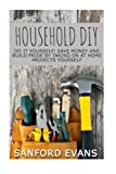 Household DIY: Do It Yourself! Save Money And Build Pride By Taking On At Home Projects Yourself (DIY Household Hacks - Home Repair - DIY - Cleaning and Organizing)