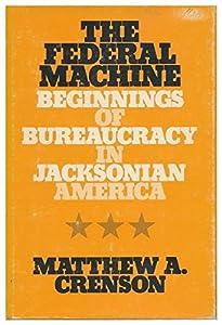 The Federal Machine Beginnings Of Bureaucracy In Jacksonian America